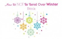 How to NOT Be Bored Over Winter Break