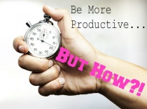 Be More Productive…But How?!